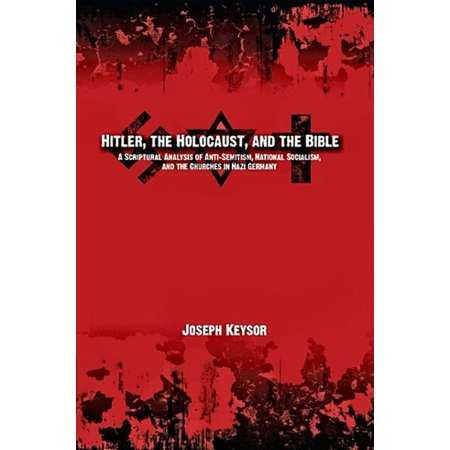 Hitler, the Holocaust, and the Bible: A Scriptural Analysis of Anti-Semitism, National Socialism, and the Churches in Nazi Germany -