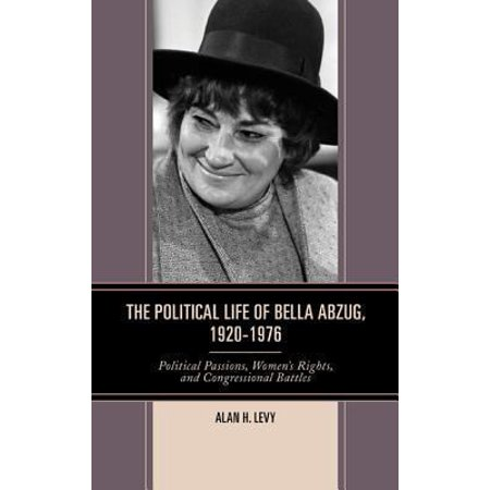 The Political Life of Bella Abzug, 1920-1976: Political Passions, Women's Rights, and Congressional Battles