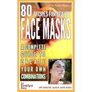 80 Recipes For Beauty Face Masks, And a Complete Guide, to Create Your Own Combinations - eBook