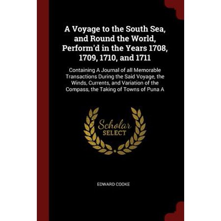 A Voyage to the South Sea, and Round the World, Perform'd in the Years 1708, 1709, 1710, and 1711 : Containing a Journal of All Memorable Transactions During the Said Voyage, the Winds, Currents, and Variation of the Compass, the Taking of Towns of Puna