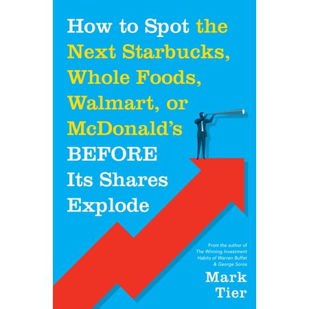 "How to Spot the Next Starbucks, Whole Foods, Walmart, or McDonald's BEFORE Its Shares Explode : A Low-Risk Investment You Can Pretty Much ""Buy-and-Forget""—Until You Want to Retire to Florida or the South of"