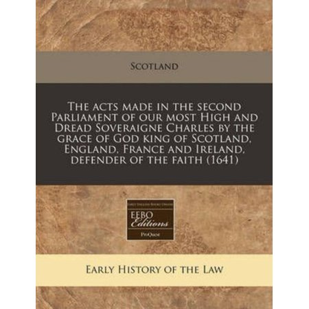 The Acts Made In The Second Parliament Of Our Most High And Dread Soveraigne Charles By The Grace Of God King Of Scotland  England  France And Ireland