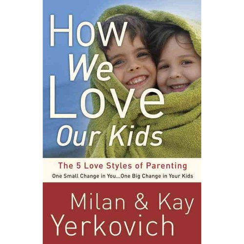 How We Love Our Kids: The 5 Love Styles of Parenting: One Small Change in You... One Big Change in Your Kids