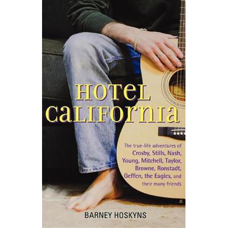 Hotel California : The True-Life Adventures of Crosby, Stills, Nash, Young, Mitchell, Taylor, Browne, Ronstadt, Geffen, the Eagles, and Their Many Friends (Hotel California Lyrics)