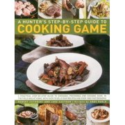 A Hunter's Step-By-Step Guide to Cooking Game : A Practical Step-By-Step Guide to Dressing, Preparing and Cooking Game, in the Field and at Home, with Over 75 Delicious Recipes and Over 1000 Photographs