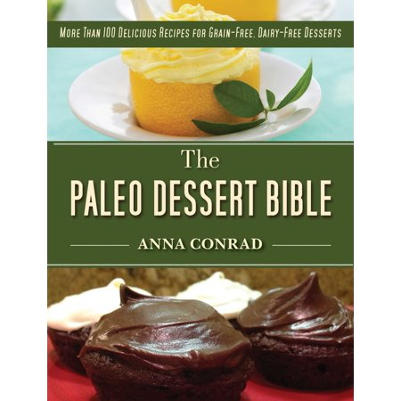 The Paleo Dessert Bible : More Than 100 Delicious Recipes for Grain-Free, Dairy-Free