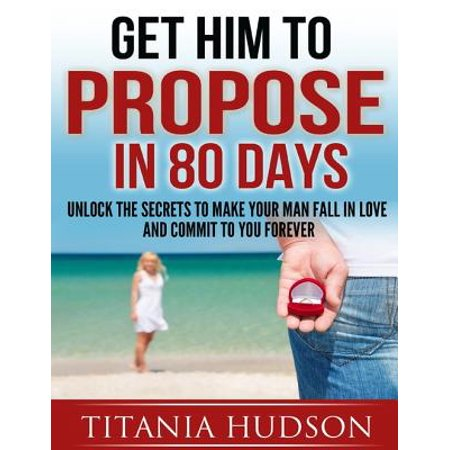 Get Him to Propose in 80 Days - Unlock the Secrets to Make Your Man Fall in Love and Commit to You Forever -