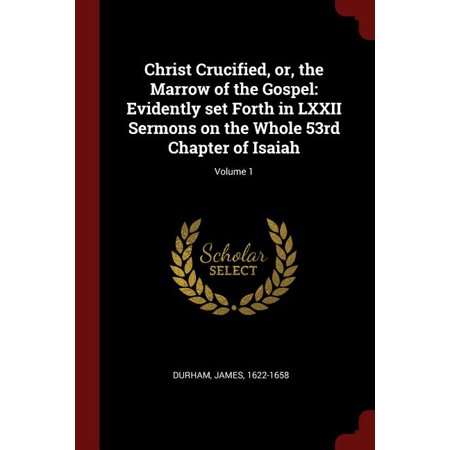 Christ Crucified, Or, the Marrow of the Gospel : Evidently Set Forth in LXXII Sermons on the Whole 53rd Chapter of Isaiah; Volume 1 Jesus Felt Set