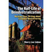 The Half-Life of Deindustrialization : Working-Class Writing about Economic Restructuring