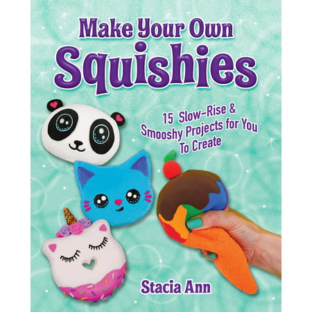 Make Your Own Squishies : 15 Slow-Rise and Smooshy Projects for You To Create - Create Your Superhero