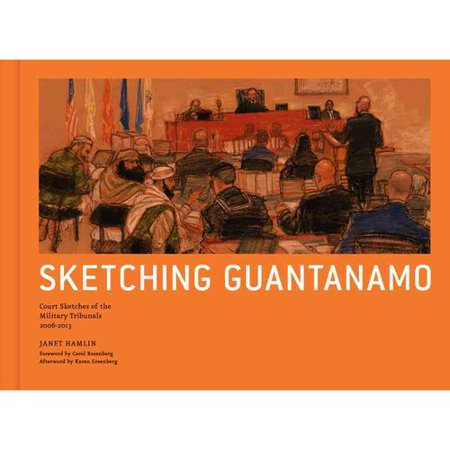 Sketching Guantanamo: Court Sketches of the Military Tribunals, 2006-2013