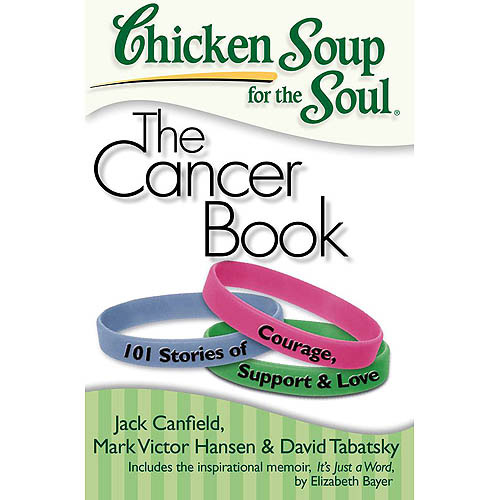 Chicken Soup for the Soul the Cancer Book: 101 Stories of Courage, Support & Love