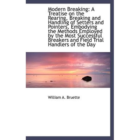 Modern Breaking : A Treatise on the Rearing, Breaking and Handling of Setters and Pointers, Embodying (Pointer Setter)