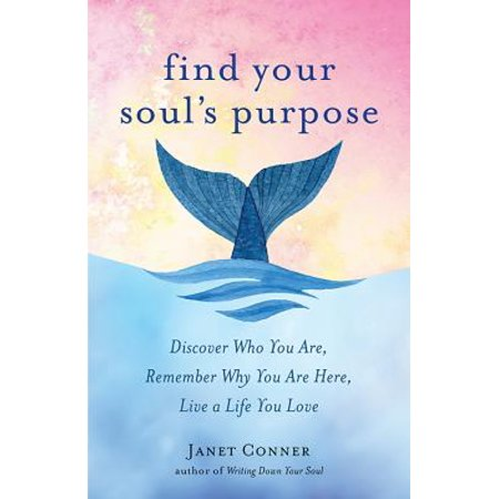 Find Your Soul's Purpose : Discover Who You Are, Remember Why You Are Here, Live a Life You