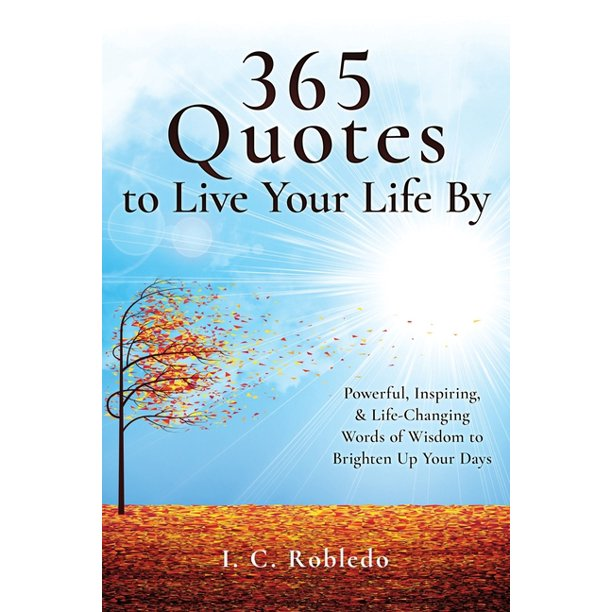 365 Quotes to Live Your Life By : Powerful, Inspiring, & Life-Changing Words of Wisdom to Brighten Up Your Days