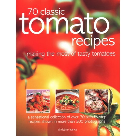 70 Classic Tomato Recipes : Making the Most of Tasty Tomatoes: A Sensational Collection of Over 70 Step-By-Step Recipes Shown in More Than 300 Photographs