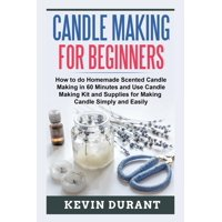 Candle Making for Beginners: How to Do Homemade Scented Candle Making in 60 Minutes and Use Candle Making Kit and Supplies for Making Candle Simply and Easily (Paperback)