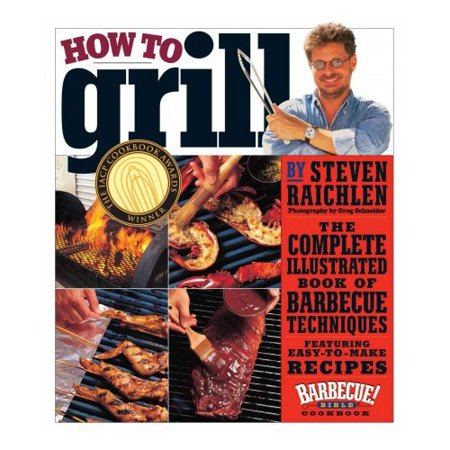 How To Grill  The Complete Illustrated Book Of Barbecue Techniques  A Barbecue Bible  Cookbook