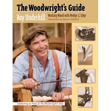 The Woodwright's Guide : Working Wood with Wedge and Edge