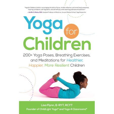 Yoga for Children : 200+ Yoga Poses, Breathing Exercises, and Meditations for Healthier, Happier, More Resilient