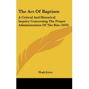 The Act of Baptism : A Critical and Historical Inquiry Concerning the Proper Administration of the Rite (1876)