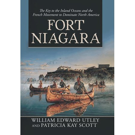Fort Niagara : The Key to the Inland Oceans and the French Movement to Dominate North America