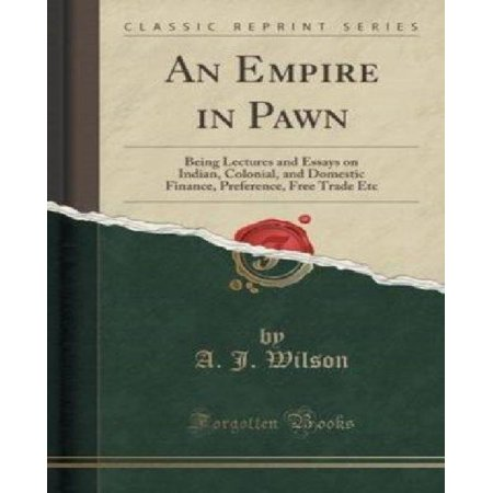 An Empire In Pawn  Being Lectures And Essays On Indian  Colonial  And Domestic Finance  Preference  Free Trade Etc  Classic Reprint