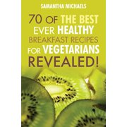 Vegan Cookbooks : 70 of the Best Ever Healthy Breakfast Recipes for Vegetarians...Revealed!