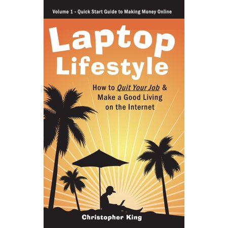 Laptop Lifestyle - How to Quit Your Job and Make a Good Living on the Internet (Volume 1 - Quick Start Guide to Making Money Online) -