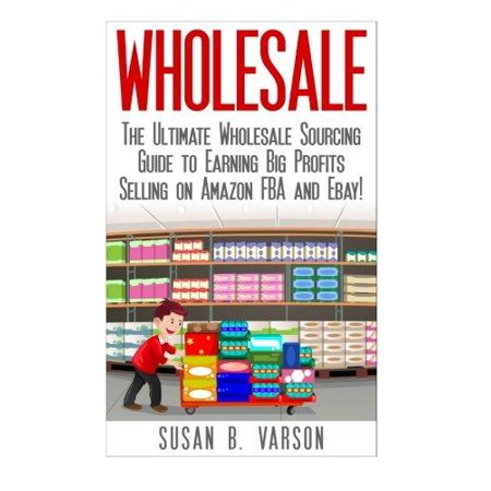 Wholesale  The Ultimate Wholesale Sourcing Guide To Earning Big Profits On Amazon Fba And Ebay