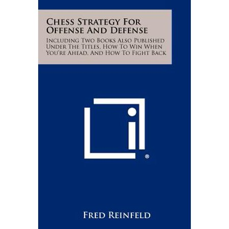 Chess Strategy for Offense and Defense : Including Two Books Also Published Under the Titles, How to Win When You're Ahead, and How to Fight