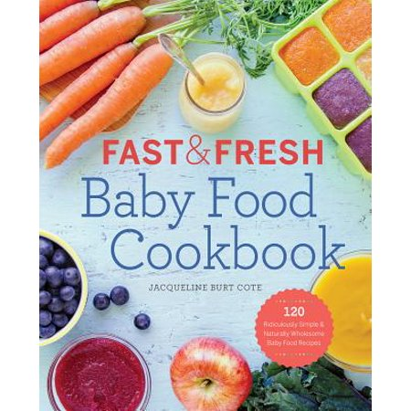 Fast & Fresh Baby Food Cookbook : 120 Ridiculously Simple and Naturally Wholesome Baby Food
