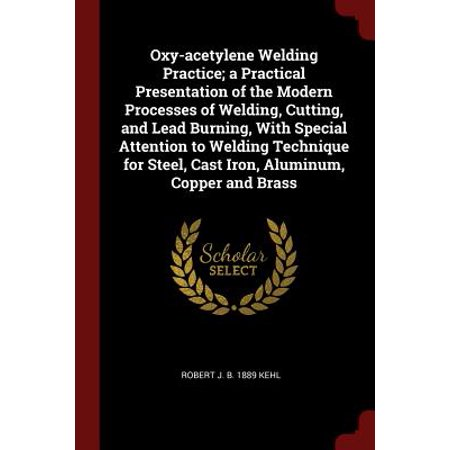 Oxy-Acetylene Welding Practice; A Practical Presentation of the Modern Processes of Welding, Cutting, and Lead Burning, with Special Attention to Welding Technique for Steel, Cast Iron, Aluminum, Copper and (Welding Cast Aluminum)