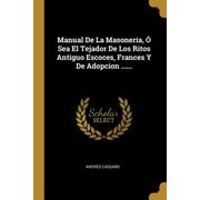 Manual De La Masoner�a, � Sea El Tejador De Los Ritos Antiguo Escoces, Frances Y De Adopcion ...... Paperback