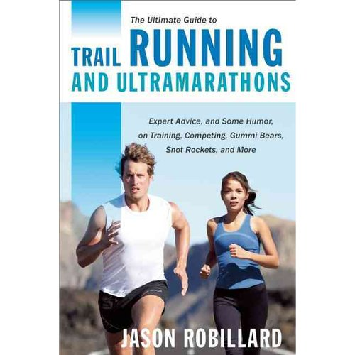 The Ultimate Guide to Trail Running and Ultramarathons: Expert Advice, and Some Humor, on Training, Competing, Gummy Bears, Snot Rockets, and More