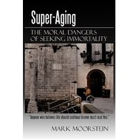 Super-Aging : The Moral Dangers of Seeking Immortality
