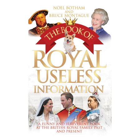 The Book of Royal Useless Information : A Funny and Irreverent Look at the British Royal Family Past and