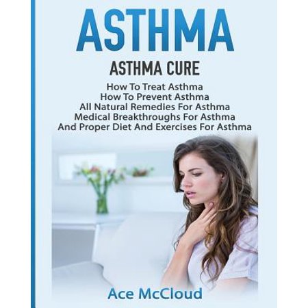 Asthma : Asthma Cure: How to Treat Asthma: How to Prevent Asthma, All Natural Remedies for Asthma, Medical Breakthroughs for Asthma, and Proper Diet and Exercises for (Best Breathing Exercise For Lungs)
