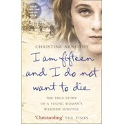 I Am Fifteen and I Do Not Want to Die : The True Story of a Young Woman's Wartime Survival