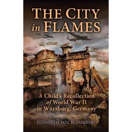 The City in Flames: A Child's Recollection of World War II in Wurzburg, Germany