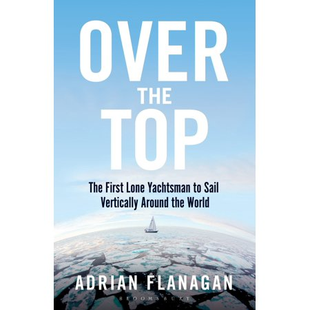 Over the Top : The First Lone Yachtsman to Sail Vertically Around the