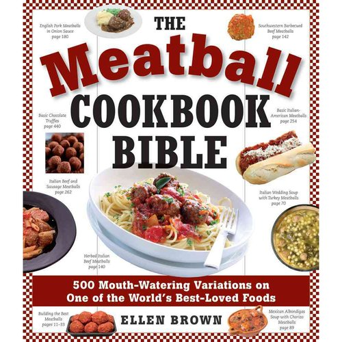 The Meatball Cookbook Bible: Foods from Soups to Deserts-500 Recipes That Make the World Go 'Round