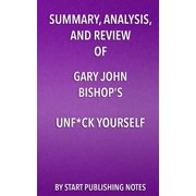 Summary, Analysis, and Review of Gary John Bishop's Unf*ck Yourself : Get Out of Your Head and Into Your Life