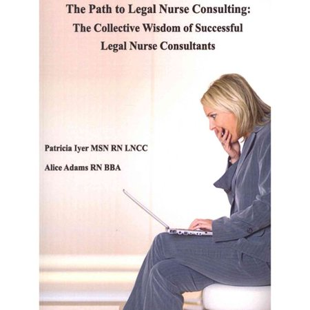 The Path To Legal Nurse Consulting  The Collective Wisdom Of Successful Legal Nurse Consultants