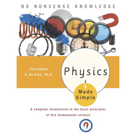Physics Made Simple : A Complete Introduction to the Basic Principles of This Fundamental