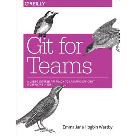 Git for Teams : A User-Centered Approach to Creating Efficient Workflows in
