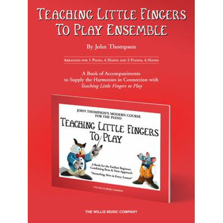 Teaching Little Fingers to Play Ensemble: Arranged for 1 Piano, 4 Hands and 2 Pianos, 4 Hands, A Book of Accompaniments to Supply the Harmonies in Connection With Teaching Little Fingers to Pl