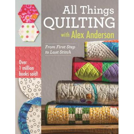 All Things Quilting with Alex Anderson : From First Step to Last -