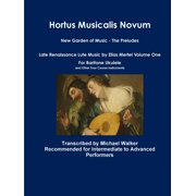 Hortus Musicalis Novum New Garden of Music - The Preludes Late Renaissance Lute Music by Elias Mertel Volume One For Baritone Ukulele and Other Four Course Instruments (Paperback)