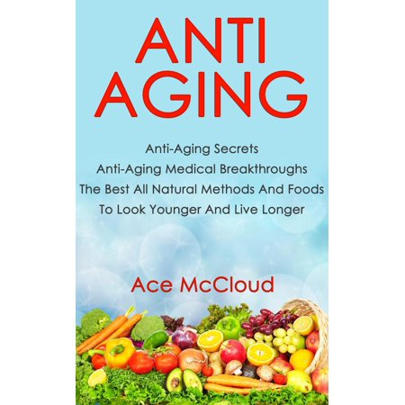 Anti Aging: Anti Aging Secrets: Anti Aging Medical Breakthroughs: The Best All Natural Methods And Foods To Look Younger And Live Longer -